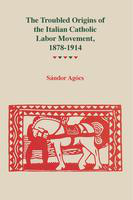 The  troubled origins of the Italian Catholic labor movement, 1878–1914