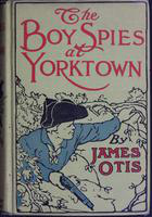 The  boy spies at Yorktown: the story of how the young spies helped General Lafayette in the siege of Yorktown